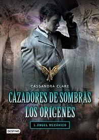 Cazadores de sombras. Los Orígenes 1. Ángel mecánico par Cassandra Clare
