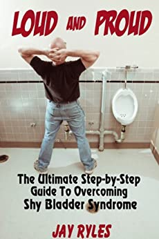 Loud and Proud - The Ultimate Step-by-Step Guide To Overcoming Shy Bladder Syndrome by [Ryles, Jay]