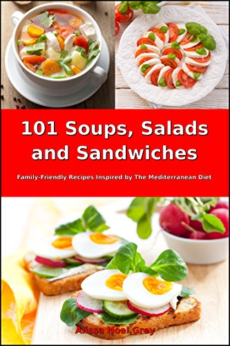 101 Soups, Salads and Sandwiches: Family-Friendly Recipes Inspired by The Mediterranean Diet (Free Gift): Superfood Cookbook for Busy People on a Budget ... Cookbook for Beginners 1) (English Edition)
