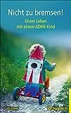 Nicht zu bremsen!: Unser Leben mit einem ADHS-Kind
