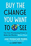 Buy the Change You Want to See: Use Your Purchasing Power to Make the World a Better Place (English Edition)