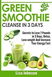 Green Smoothie Cleanse in 3 Days: Secrets To Lose 7 Pounds in 3 Days, Detox, Lose weight And Increase Your Energy Fast by Lisa Johnson (2016-04-02)