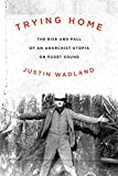 Front cover for the book Trying Home: The Rise and Fall of an Anarchist Utopia on Puget Sound by Justin Wadland