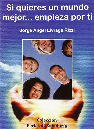Si quieres un mundo mejor.empieza por ti por Jorge Angel Livraga Rizzi