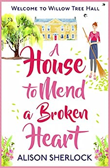 A House to Mend a Broken Heart: A warm, witty and heartwarming read (Welcome to Willow Tree Hall) by [Sherlock, Alison]