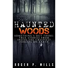 Haunted Woods: Something's Out There: True Stories From Inside The Creepiest Forests On Earth (True Hauntings Book 1) (English Edition)