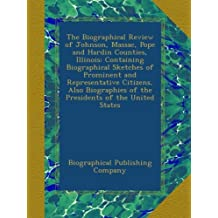 The Biographical Review of Johnson, Massac, Pope and Hardin Counties, Illinois: Containing Biographical Sketches of Prominent and Representative ... of the Presidents of the United States