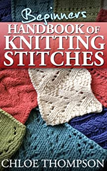 Beginners Handbook of Knitting Stitches: Learn How to Knit Great New Stitches by [Thompson, Chloe, Lilly Jones]