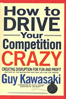 How to Drive Your Competition Crazy: Creating Disruption for Fun and Profit by [Kawasaki, Guy]