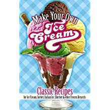 Make Your Own Ice Cream: Classic Recipes for Ice Cream, Sorbet, Italian Ice, Sherbet & Other Frozen Desserts