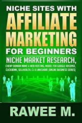 Niche Sites With Affiliate Marketing For Beginners: Niche Market Research, Cheap Domain Name & Web Hosting, Model For Google AdSense, ClickBank, SellHealth, CJ & LinkShare (Online Business Series) by Rawee M. (2014-01-31)
