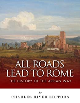 All Roads Lead to Rome: The History of the Appian Way (English Edition) von [Charles River Editors]