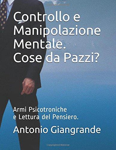Controllo e Manipolazione Mentale. Cose da Pazzi?: Armi Psicotroniche e Lettura del Pensiero.