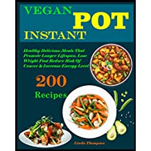 Vegan Instant Pot Cookbook: 200 Healthy Delicious vegan Recipes That Promote Longer Lifespan, Lose Weight Fast Reduce Risk Of Cancer & Increase Energy Level (English Edition)