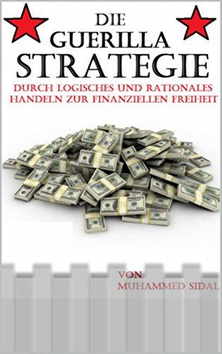 Die Guerilla Strategie: Durch logisches und rationales Handeln zur finanziellen Freiheit