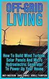 #7: Off-Grid Living: How To Build Wind Turbine, Solar Panels And Micro Hydroelectric Generator To Power Up Your House: (Wind Power, Hydropower, Solar Energy, Power Generation)