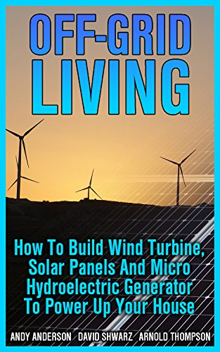 Off-Grid Living: How To Build Wind Turbine, Solar Panels And Micro Hydroelectric Generator To Power Up Your House: (Wind Power, Hydropower, Solar Energy, Power Generation) (English Edition)