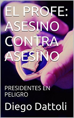 EL PROFE: ASESINO CONTRA ASESINO: PRESIDENTES EN PELIGRO por Diego Dattoli