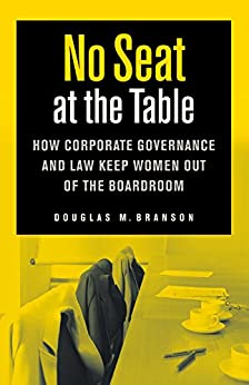 No Seat at the Table: How Corporate Governance and Law Keep Women Out of the Boardroom (Critical America) by [Branson, Douglas M.]