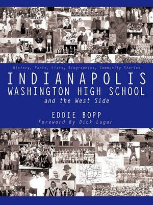 [Indianapolis Washington High School and the West Side: History, Facts, Lists, Biographies, Community Stories] (By: Eddie Bopp) [published: November, 2010]