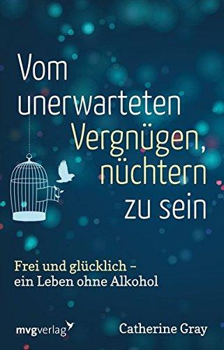 Vom unerwarteten Vergnügen, nüchtern zu sein: Frei und glücklich - ein Leben ohne Alkohol