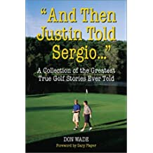And Then Justin Told Sergio... : A Collection of the Greatest True Golf Stories Ever Told by Don Wade (2003-03-03)