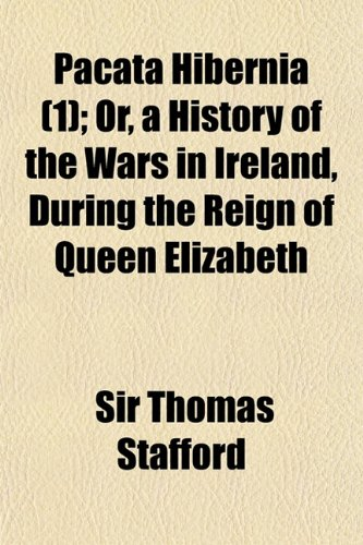Pacata Hibernia (Volume 1); Or, a History of the Wars in Ireland, During the Reign of Queen Elizabeth