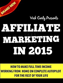 AFFILIATE MARKETING 2015: Learn How To Make Money Working From Home On Complete Autopilot -   Completely Newbie Friendly! (Affiliate Marketing, Email Marketing, ... Building, List Building, Work From Home) by [Carty, Vick]