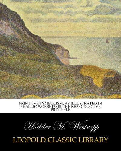 Primitive Symbolism, as Illustrated in Phallic Worship Or the Reproductive Principle por Hodder M. Westropp
