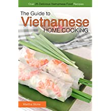 The Guide to Vietnamese Home Cooking - Over 25 Delicious Vietnamese Food Recipes: The Only Vietnamese Cookbook You Will Ever Need (English Edition)