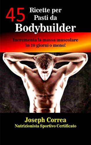 45 Ricette per Pasti da Bodybuilder: Incrementa la massa muscolare in 10 giorni o meno! di Joseph Correa (Nutrizionista Sportivo Certificato)