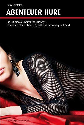 Abenteuer Hure: Prostitution als heimliches Hobby. Frauen erzählen über Lust, Selbstbestimmung und Geld.