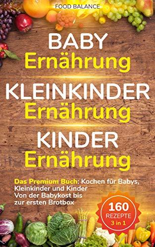 Baby Ernährung│Kleinkinder Ernährung│Kinder Ernährung: Das Premium Buch: Kochen für Babys, Kleinkinder und Kinder Von der Babykost bis zur ersten Brotbox 160 Rezepte 3 in 1 (Kleinkinder Kochbuch )