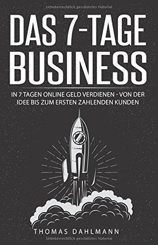 Das 7-Tage-Business: In 7 Tagen online Geld verdienen - Von der Idee bis zum ersten zahlenden Kunden (Kunden)