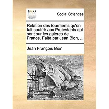 Relation des tourments qu'on fait souffrir aux Protestants qui sont sur les galeres de France. Fa...