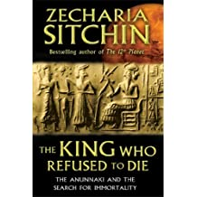 The King Who Refused to Die: The Anunnaki and the Search for Immortality by Zecharia Sitchin (2013-09-29)