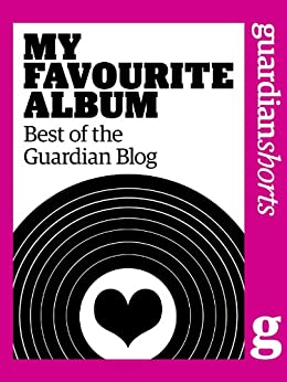 My Favourite Album: Best of the Guardian blog (Guardian Shorts Book 1) by [Guardian, The]