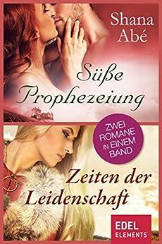 Süße Prophezeiung/Zeiten der Leidenschaft: Zwei Romane in einem Band von [Abé, Shana]