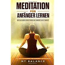 Meditation für Anfänger lernen: Wie du durch meditieren die innere Ruhe findest. Für mehr Achtsamkeit, Gelassenheit & Entspannung Inkl Achtsamkeitsmeditation. Glücklich sein & Positives Denken stärken
