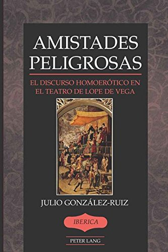 Amistades Peligrosas: El discurso homoerótico en el teatro de Lope de Vega (Iberica)