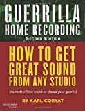 Guerilla Home Recording: How to Get Great Sound from Any Studio - (No Matter How Weir...