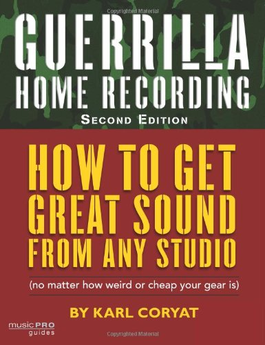 Guerrilla Home Recording (2nd Edition): How to Get Great Sound from Any Studio (No Matter How Weird or Cheap Your Gear is): How to Get Great Sound ... Your Gear Is) (Hal Leonard Music Pro Guides)