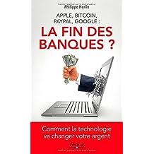 FIN DES BANQUES (LA) : APPLE, BITCOIN, PAYPAL, GOOGLE COMMENT LA TEHCNOLOGIE VA CHANGER VOTRE ARGENT by PHILIPPE HERLIN