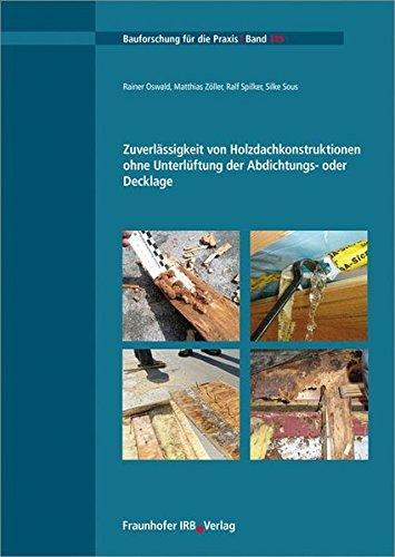 Zuverlässigkeit von Holzdachkonstruktionen ohne Unterlüftung der Abdichtungs- oder Decklage. (Bauforschung für die Praxis, Band 115)