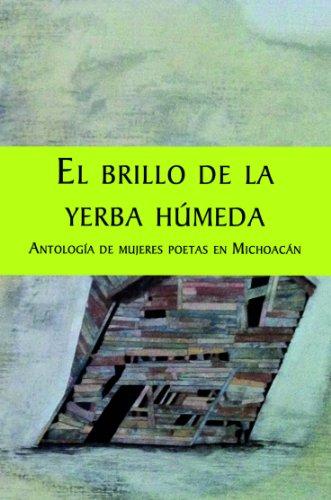 El brillo de la yerba húmeda. Antología de mujeres poetas en Michoacán por Margarita Vázquez