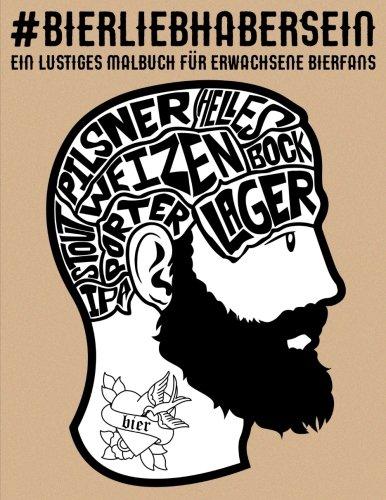Bierliebhaber sein: Ein lustiges Malbuch für erwachsene Bierfans: Ein einzigartiges antistress Geschenk für Männer, Frauen, Studenten & Senioren mit … Stressabbau & achtsame Meditation)