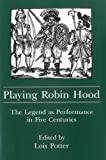 Playing Robin Hood: The Legend as Performance in Five Centuries by Lois Potter (1998-08-31)