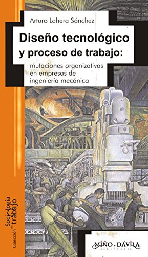 Diseño tecnológico y proceso de trabajo:: mutaciones organizativas en empresas de ingeniería mecánica por Arturo  Lahera Sánchez