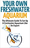 Freshwater Aquarium: Your Own Freshwater Aquarium - The Ultimate Guide To Set Up A Freshwater Aquarium Like An Expert (Aquarium Guide, Freshwater Tank, Aquarium Set Up)