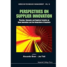 Perspectives on Supplier Innovation:Theories, Concepts and Empirical Insights on Open Innovation and the Integration of Suppliers: 18 (Series on Technology Management)